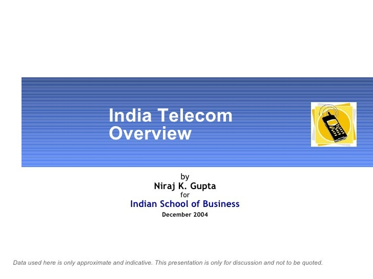 India Telecom  Overview by Niraj K. Gupta for Indian School of Business   December 2004   Data used here is only approxima...