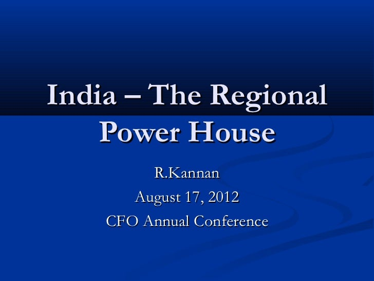 India – The Regional    Power House         R.Kannan       August 17, 2012    CFO Annual Conference