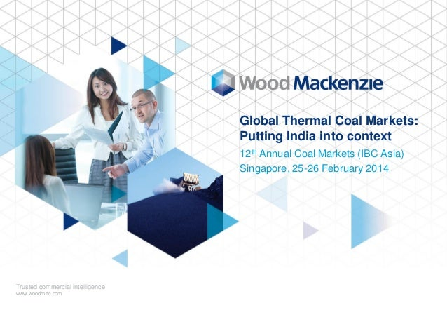Global Thermal Coal Markets: Putting India into context 12th Annual Coal Markets (IBC Asia) Singapore, 25-26 February 2014...