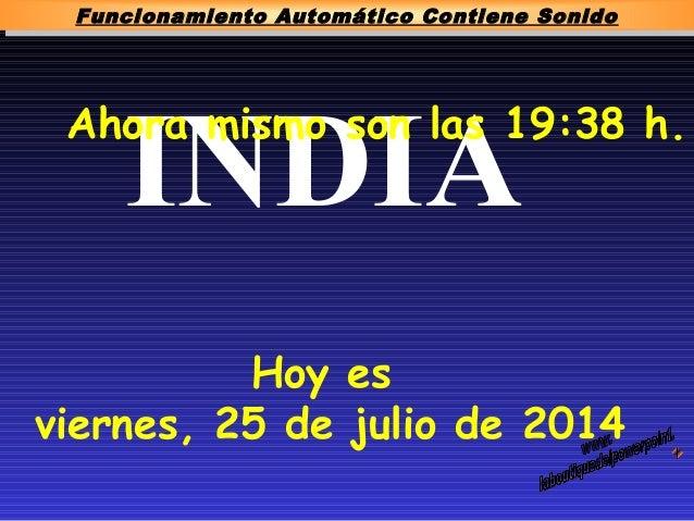 INDIAAhora mismo son las 19:38 h. Hoy es viernes, 25 de julio de 2014 Funcionamiento Automático Contiene Sonido