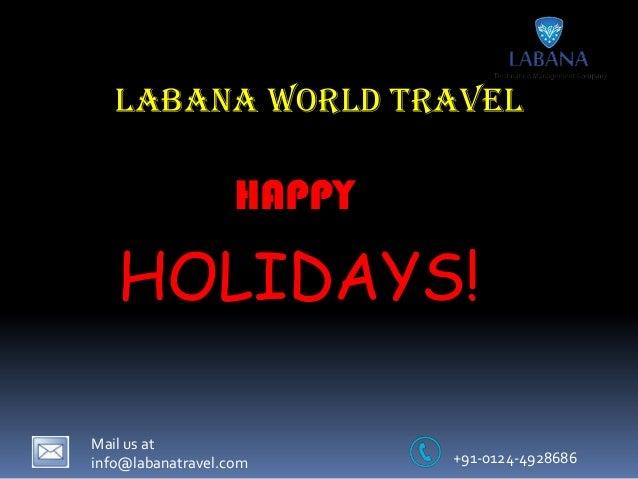 Labana World Travel  HAPPY  HOLIDAYS! Mail us at info@labanatravel.com  +91-0124-4928686
