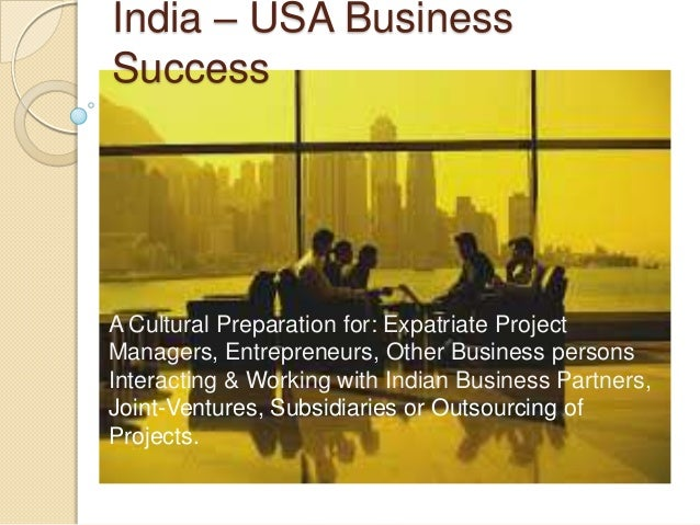 India – USA Business Success A Cultural Preparation for: Expatriate Project Managers, Entrepreneurs, Other Business person...
