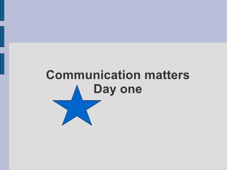 Communication matters      Day one