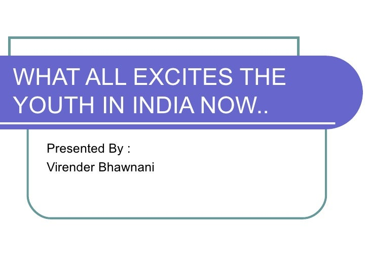 WHAT ALL EXCITES THE YOUTH IN INDIA NOW.. Presented By : Virender Bhawnani