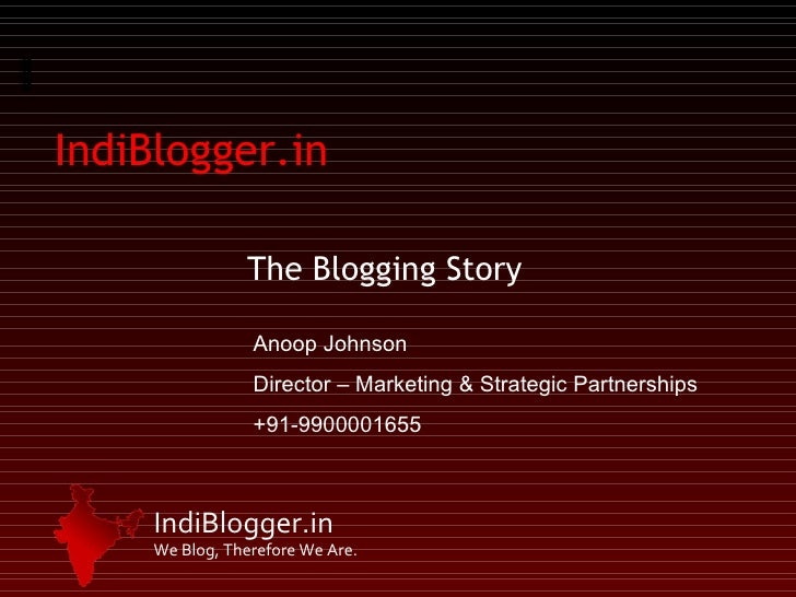IndiBlogger.in The Blogging Story Anoop Johnson Director – Marketing & Strategic Partnerships +91-9900001655