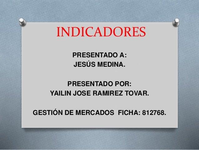 INDICADORES PRESENTADO A: JESÚS MEDINA. PRESENTADO POR: YAILIN JOSE RAMIREZ TOVAR. GESTIÓN DE MERCADOS FICHA: 812768.