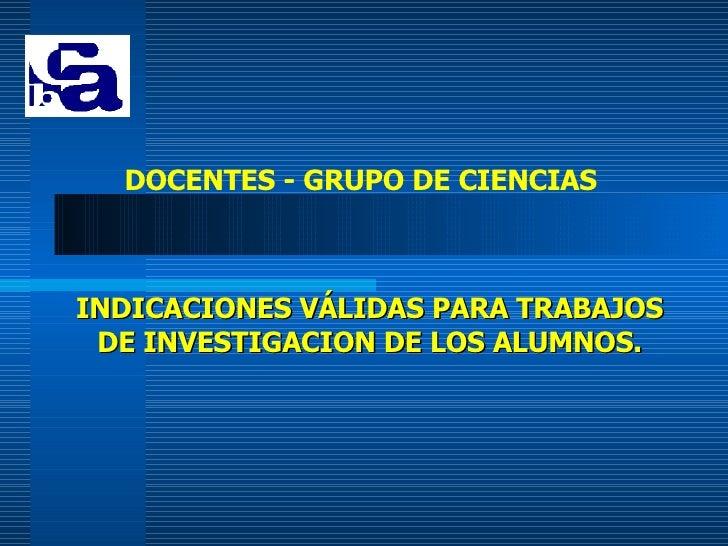 INDICACIONES V Á LIDAS PARA TRABAJOS DE INVESTIGACION DE LOS ALUMNOS. DOCENTES - GRUPO DE CIENCIAS