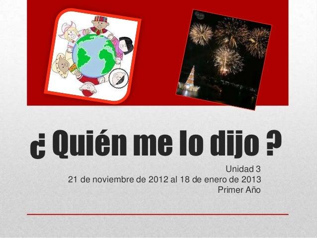 ¿ Quién me lo dijo ?                                         Unidad 3   21 de noviembre de 2012 al 18 de enero de 2013    ...