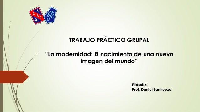 """TRABAJO PRÁCTICO GRUPAL """"La modernidad: El nacimiento de una nueva imagen del mundo"""" Filosofía Prof. Daniel Sanhueza"""