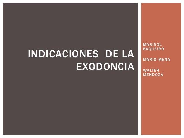 MARISOL BAQUEIRO MARIO MENA WALTER MENDOZA INDICACIONES DE LA EXODONCIA