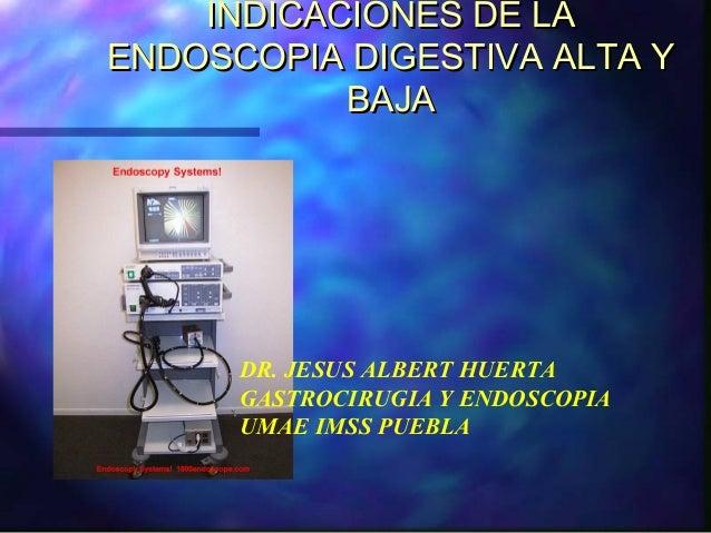 INDICACIONES DE LAENDOSCOPIA DIGESTIVA ALTA Y           BAJA      DR. JESUS ALBERT HUERTA      GASTROCIRUGIA Y ENDOSCOPIA ...