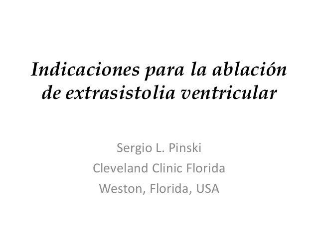 Indicaciones para la ablación  de extrasistolia ventricular  Sergio L. Pinski  Cleveland Clinic Florida  Weston, Florida, ...