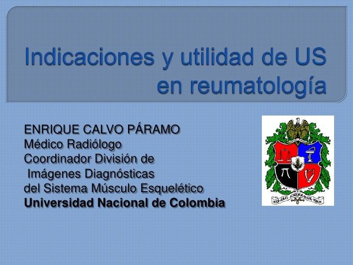 Indicaciones y utilidad de US en reumatología<br />ENRIQUE CALVO PÁRAMO<br />Médico Radiólogo<br />Coordinador División de...