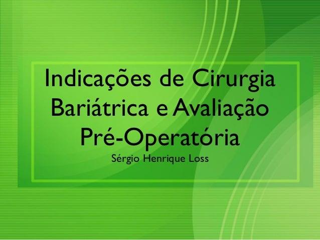 Indicações de Cirurgia Bariátrica e Avaliação Pré-Operatória Sérgio Henrique Loss