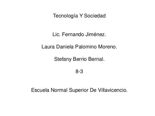 Tecnología Y Sociedad         Lic. Fernando Jiménez.    Laura Daniela Palomino Moreno.         Stefany Berrio Bernal.     ...