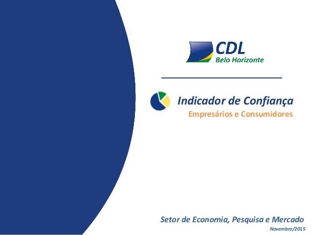 Indicador de Confiança Novembro/2015 Setor de Economia, Pesquisa e Mercado Empresários e Consumidores