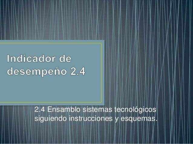 2.4 Ensamblo sistemas tecnológicossiguiendo instrucciones y esquemas.