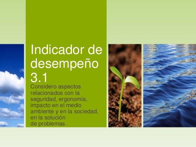 Indicador de desempeño 3.1Considero aspectos relacionados con la seguridad, ergonomía, impacto en el medio ambiente y en l...