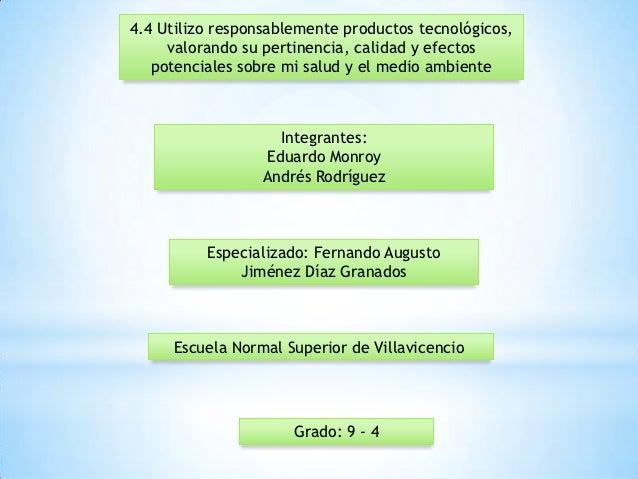 4.4 Utilizo responsablemente productos tecnológicos,     valorando su pertinencia, calidad y efectos   potenciales sobre m...
