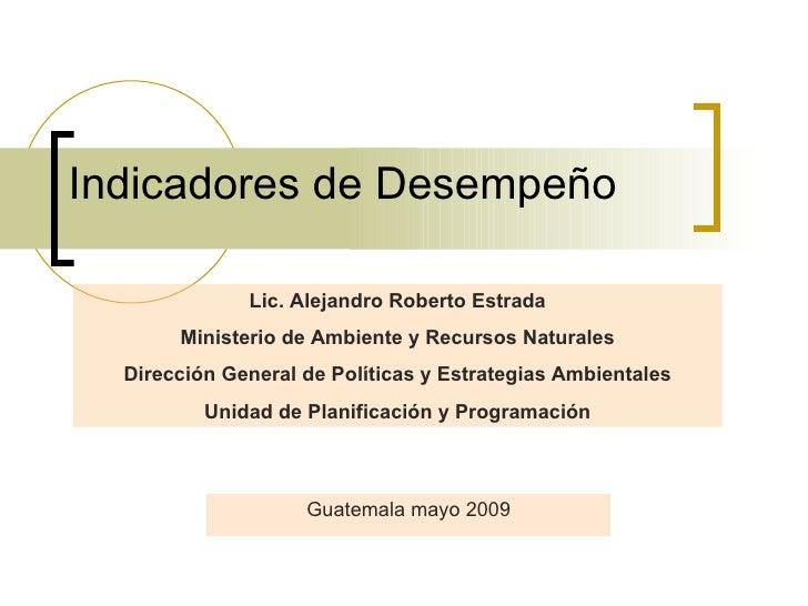 Indicadores de Desempeño Guatemala mayo 2009 Lic. Alejandro Roberto Estrada Ministerio de Ambiente y Recursos Naturales Di...