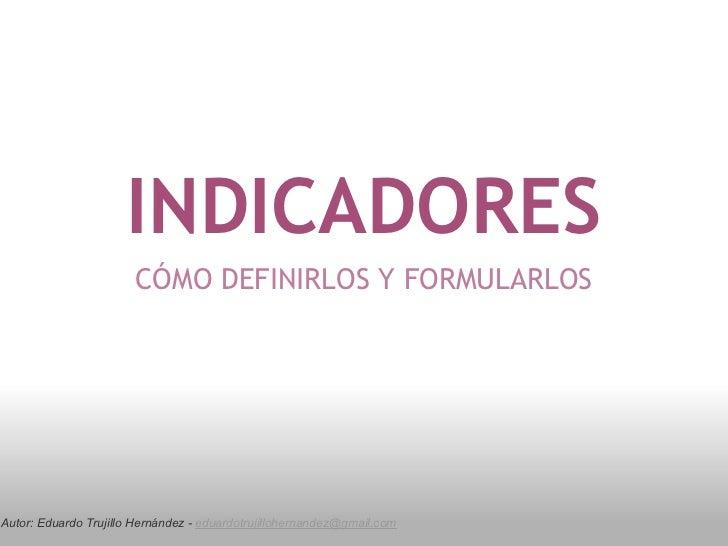 INDICADORES                       CÓMO DEFINIRLOS Y FORMULARLOSAutor: Eduardo Trujillo Hernández - eduardotrujillohernande...