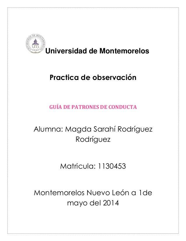 Universidad de Montemorelos Practica de observación GUÍA DE PATRONES DE CONDUCTA Alumna: Magda Sarahí Rodríguez Rodríguez ...