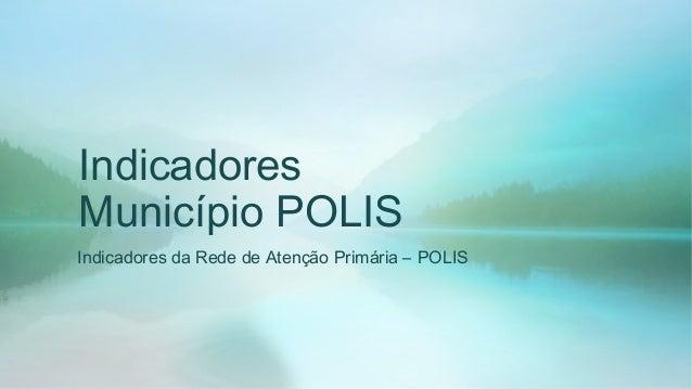 Indicadores  Município POLIS  Indicadores da Rede de Atenção Primária – POLIS