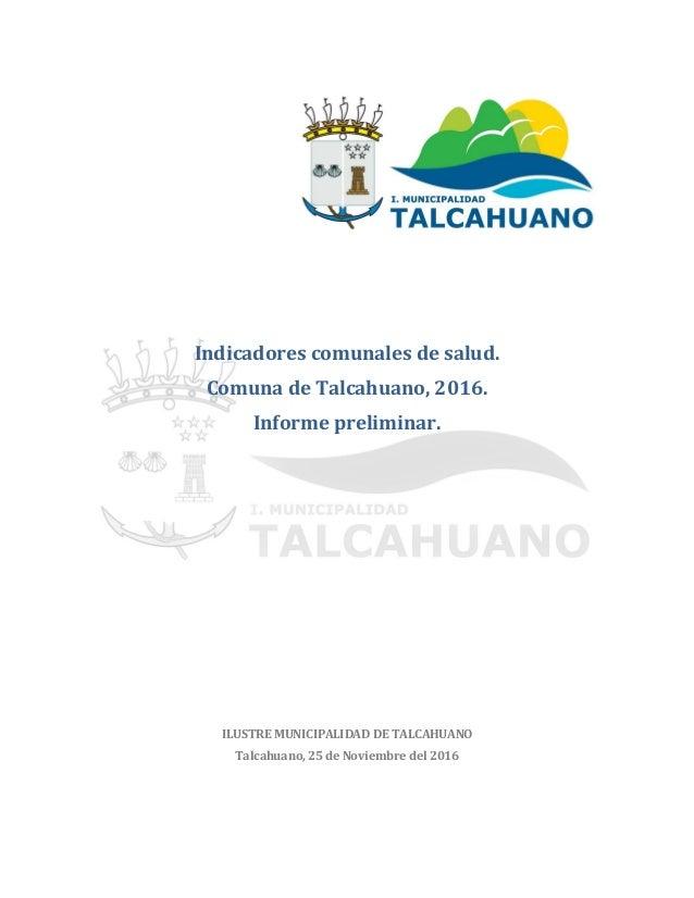 Indicadores comunales de salud. Comuna de Talcahuano, 2016. Informe preliminar. ILUSTRE MUNICIPALIDAD DE TALCAHUANO Talcah...