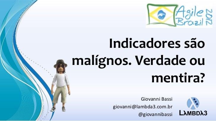 Indicadores sãomalígnos. Verdade ou            mentira?                 Giovanni Bassi      giovanni@lambda3.com.br       ...