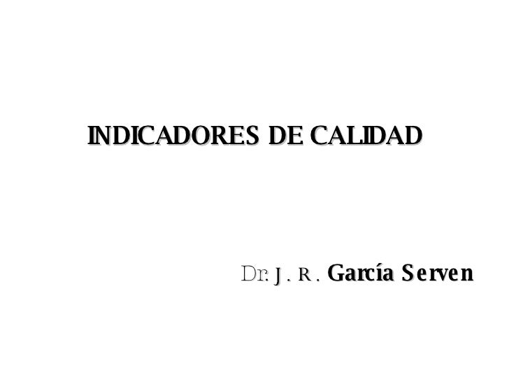 INDICADORES DE CALIDAD Dr.  J. R.   García Serven
