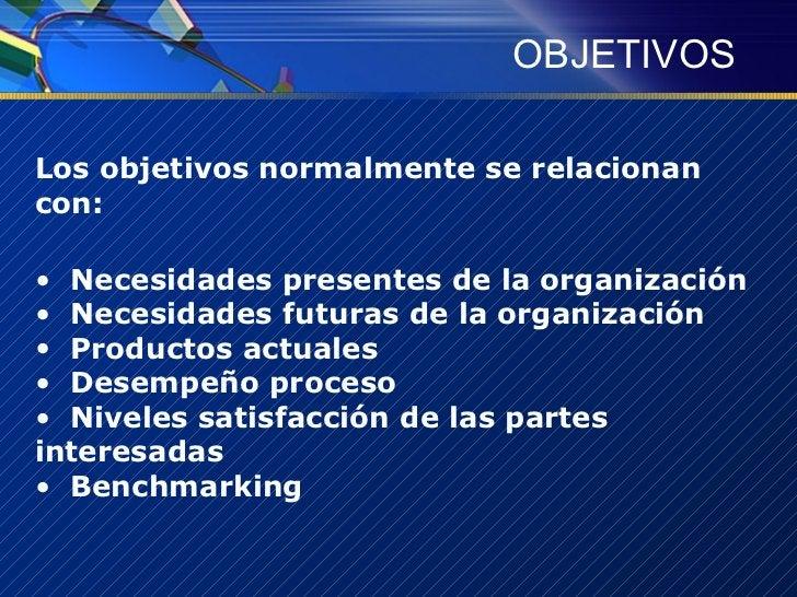 OBJETIVOS <ul><li>Los objetivos normalmente se relacionan con:  </li></ul><ul><li>Necesidades presentes de la organización...