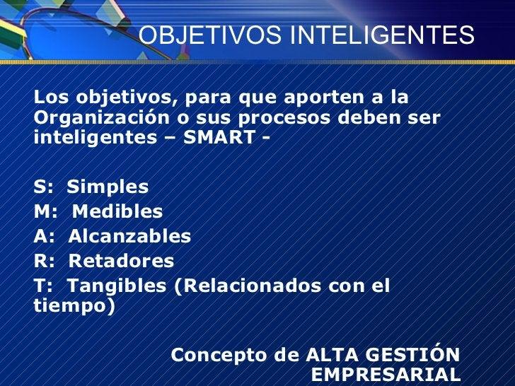 OBJETIVOS INTELIGENTES <ul><li>Los objetivos, para que aporten a la Organización o sus procesos deben ser inteligentes – S...