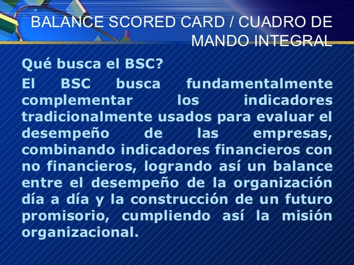 BALANCE SCORED CARD / CUADRO DE MANDO INTEGRAL <ul><li>Qué busca el BSC? </li></ul><ul><li>El BSC busca fundamentalmente c...