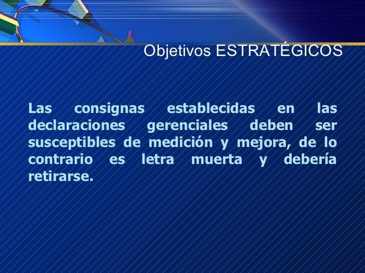 Objetivos ESTRATÉGICOS Las consignas establecidas en las declaraciones gerenciales deben ser susceptibles de medición y me...