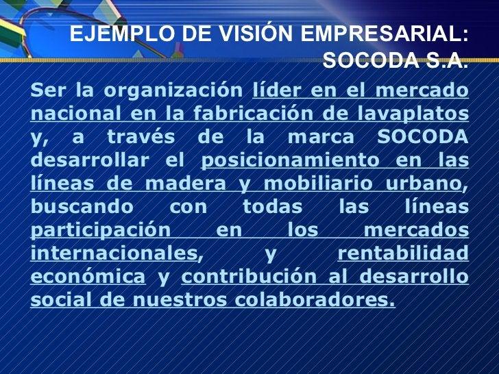 EJEMPLO DE VISIÓN EMPRESARIAL: SOCODA S.A. <ul><li>Ser la organización  líder en el mercado nacional en la fabricación de ...
