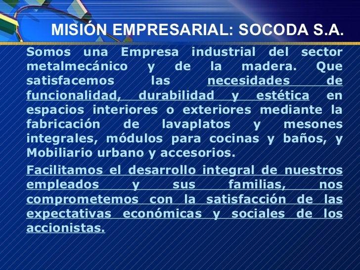MISIÓN EMPRESARIAL: SOCODA S.A. <ul><li>Somos una Empresa industrial del sector metalmecánico y de la madera. Que satisfac...