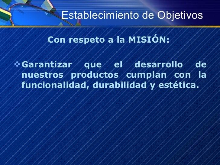 Establecimiento de Objetivos <ul><li>Con respeto a la MISIÓN:  </li></ul><ul><li>Garantizar que el desarrollo de nuestros ...