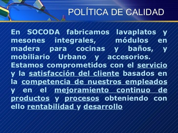 POLÍTICA DE CALIDAD <ul><li>En SOCODA fabricamos lavaplatos y mesones integrales,  módulos en madera para cocinas y baños,...