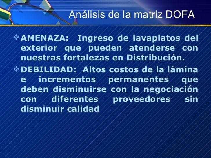 Análisis de la matriz DOFA <ul><li>AMENAZA:  Ingreso de lavaplatos del exterior que pueden atenderse con nuestras fortalez...
