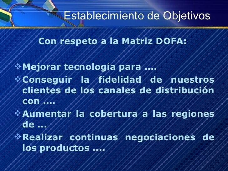 Establecimiento de Objetivos <ul><li>Con respeto a la Matriz DOFA:  </li></ul><ul><li>Mejorar tecnología para .... </li></...