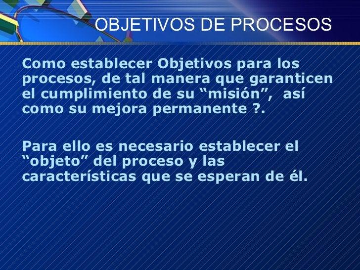 OBJETIVOS DE PROCESOS <ul><li>Como establecer Objetivos para los procesos, de tal manera que garanticen el cumplimiento de...