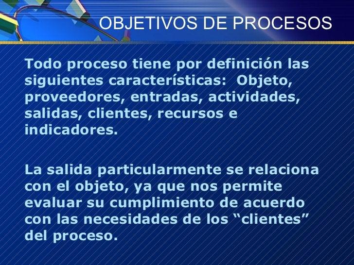 OBJETIVOS DE PROCESOS <ul><li>Todo proceso tiene por definición las siguientes características:  Objeto, proveedores, entr...