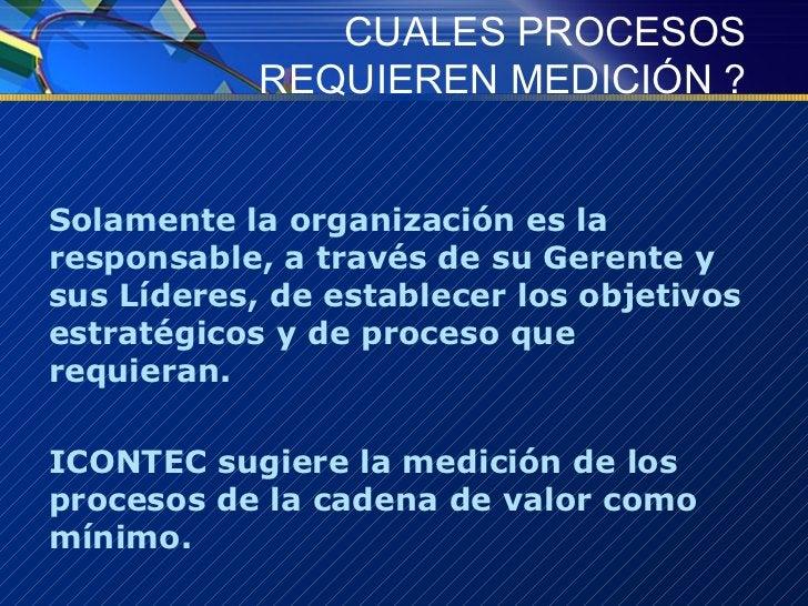 CUALES PROCESOS REQUIEREN MEDICIÓN ? <ul><li>Solamente la organización es la responsable, a través de su Gerente y sus Líd...