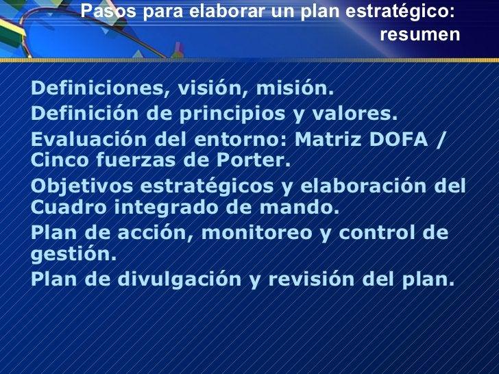 Pasos para elaborar un plan estratégico:  resumen <ul><li>Definiciones, visión, misión. </li></ul><ul><li>Definición de pr...