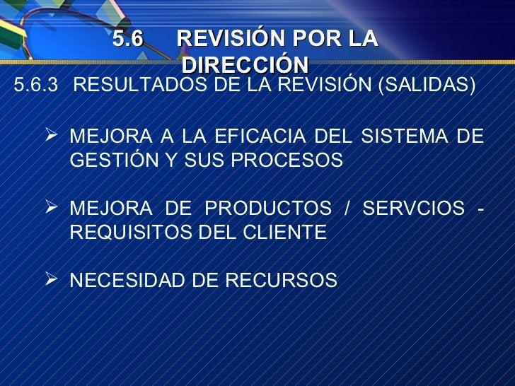 5.6.3 RESULTADOS DE LA REVISIÓN (SALIDAS) <ul><li>MEJORA A LA EFICACIA DEL SISTEMA DE GESTIÓN Y SUS PROCESOS </li></ul><ul...