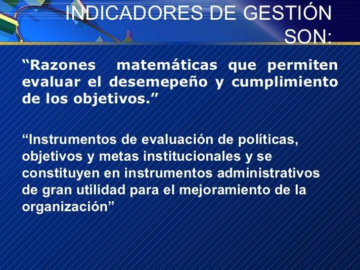 """INDICADORES DE GESTIÓN SON: <ul><li>"""" Razones  matemáticas que permiten evaluar el desemepeño y cumplimiento de los objeti..."""