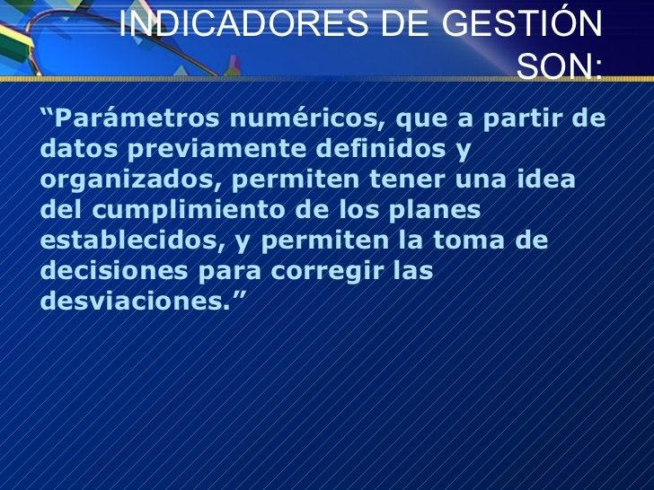 """INDICADORES DE GESTIÓN SON: <ul><li>"""" Parámetros numéricos, que a partir de datos previamente definidos y organizados, per..."""