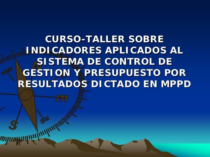 CURSO-TALLER SOBRE  INDICADORES APLICADOS AL    SISTEMA DE CONTROL DE  GESTION Y PRESUPUESTO POR RESULTADOS DICTADO EN MPPD