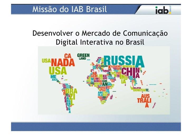 Missão do IAB BrasilDesenvolver o Mercado de Comunicação      Digital Interativa no Brasil