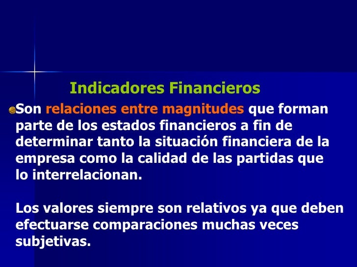 Indicadores FinancierosSon relaciones entre magnitudes que formanparte de los estados financieros a fin dedeterminar tanto...